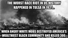 The worst race riot in U.S. history happened in Tulsa in 1921 when angry white mobs destroyed America's wealthiest black community and killed 300.  On May 30 of that year, a rumor emerged in Tulsa, Oklahoma that a young Black man named Dick Rowland had insulted, or even raped, a white woman near his workplace. Soon thereafter a white mob attempted to lynch Rowland and the hostilities eventually led to the violence and destruction of the black community.