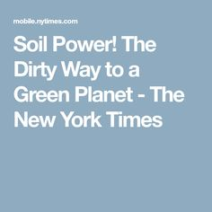 Soil Power! The Dirty Way to a Green Planet - The New York Times