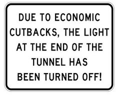 Due to economic cutbacks, the light at the end of the tunnel has been turned off!