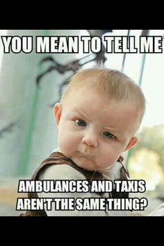 .You mean to tell me....ambulances and taxis aren't the same thing???