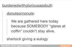 "I laughed way too hard - sooooo accurate! ---- All I could think was *ah ah ah ah stayin' alive, stayin' alive* --- this was Sherlock at Jim's funeral and he was annoyed that he wouldn't' have anyone to compete with anymore, so he's like ""You just HAD to shoot yourself. I mean REALLY, Jim? I'm gonna be so bored now..."""