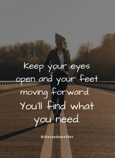 Keep your eyes open and your feet moving forward. You'll find what you need. #Motivationalquotes #Inspirationalquotes #Positivequotes #Plannedfuturequotes #Futurequotes #Letgoquotes #Lettinggoquotes #Moveonquotes #Moveoninlife #Movingaheadquotes #Movingforwardquotes #Relatablequotes #Jayshettyquotes #Deepquotes #Emotionalquotes #Goodquotes #Inspiringquote #Inspirationalquotes #Dailyquotes #Everydayquotes #Instaquotes #Instastories #Quoteoftheday #Quotes #Quotesandsayings #therandomvibez Positive Quotes, Motivational Quotes, Inspirational Quotes, Keep Moving Forward Quotes, Wisdom Quotes, Life Quotes, Scripture For Today, Future Quotes, Letting Go Quotes