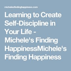 Learning to Create Self-Discipline in Your Life - Michele's Finding HappinessMichele's Finding Happiness