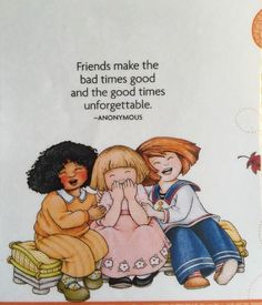 Friends make the bad times good and the good times unforgettable. -Mary Engelbreit Artwork