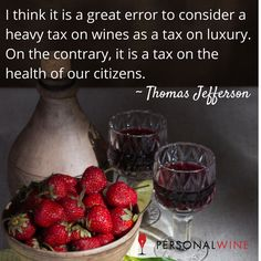 """""""I think it is a great error to consider a heavy tax on wines as a tax on luxury. On the contrary, it is a tax on the health of our citizens."""" ~Thomas Jefferson"""