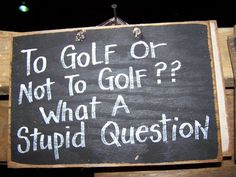 To GOLF or not to golf, what a stupid question
