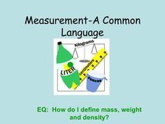 Measurement-A Common Language EQ: How do I define mass, weight and density?