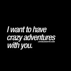"""""""I want to have crazy adventures with you."""" - That amazing feeling you get when you are with someone you really like and just want to have crazy adventures with him or her. #adventures #couplequotes"""