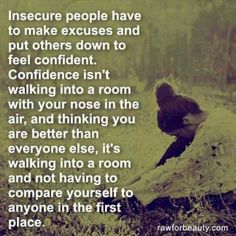 Confidence..so tired of others putting me down to make themselves feel better about themselves. Such a crock.