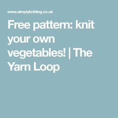 Free pattern: knit your own vegetables! | The Yarn Loop