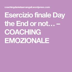 Esercizio finale Day the End or not… – COACHING EMOZIONALE
