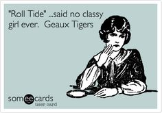'Roll Tide' ...said no classy girl ever. Geaux Tigers. - for my boys! My girl would never say anything football related anyway...