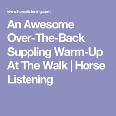 An Awesome Over-The-Back Suppling Warm-Up At The Walk   Horse Listening