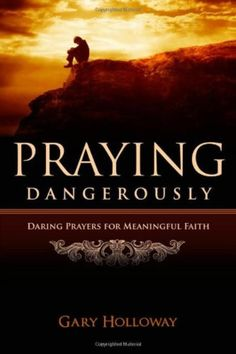 Praying Dangerously: Daring Prayers for Meaningful Faith [Paperback] by Gary Holloway
