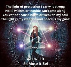 The light of protection I carry is strong. No ill wishes or trouble can come along. You cannot cause harm or weaken my soul. The light is my weapon and peace is my goal. So mote it be. Wicca Witchcraft, Magick, Protection Spells, Steampunk, Gothic, White Witch, Book Of Shadows, Mystic, Religion