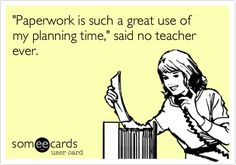 'Paperwork is such a great use of my planning time,' said no teacher ever.