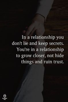 In a relationship you don't lie and keep secrets. You're in a relationship to grow closer not hide things and ruin trust. Words Quotes, Me Quotes, Lying Quotes, Sayings, Quotes About Lying, 2015 Quotes, Attitude Quotes, Secret Quotes, Relationship Rules