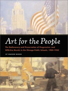 Art for the People: The Rediscovery and Preservation of Progressive and WPA-Era Murals in the Chicago Public Schools, 1904-1943 by Heather Becker