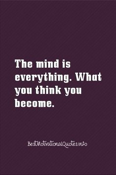 The mind is everything. What you think you become.