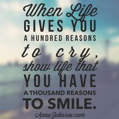 When Life Gives you a hundred reasons to cry, show life that you have a thousand reasons to smile. #quoteoftheday