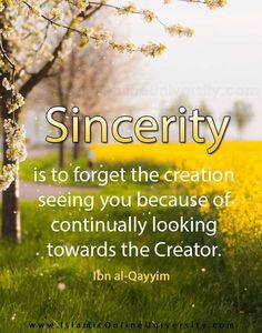 """It has been said: 'Sincerity is to forget the creation seeing you because of continually looking towards the Creator. Whoever adorns himself before the people with what he does not possess, has fallen from Allāh's grace.'"" -Ibn al-Qayyim (Madārij as-Sālikīn, 2/70)."