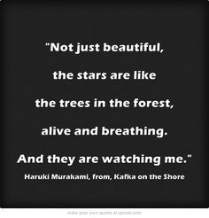 Not just beautiful, the stars are like the trees in the forest, alive and breathing. And they are watching me. - Haruki Murakami, Kafka on the Shore