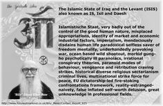 The Islamic State of Iraq and the Levant (ISIS) also known as IS, Isil and Daesh  Islamistische Staat, very badly out of the control of the good human nature, misplaced appropriations, identity of market and economic industrial factors, imperialism, mendaciously disdains human life paradoxical selfless saver of freedom mentality, underhandedly provoking war, ocean based wild shootout, morbid gung-ho psychotically ill paranoiacs, irrational conspiracy theories, paranoid modes of behaviour…