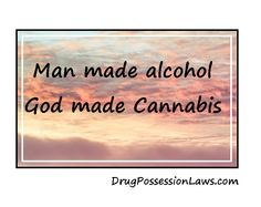 Man made alcohol. God (or if you're an atheist - The Earth) made Cannabis.
