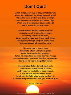 I kept copies of this poem in my car, at work, as a book mark, and on my bathroom mirror. It inspired me as a single mother to raise 3 children and put them through college while I worked full time and went to night school. Everytime one of my kids got discouraged the words Don't Quit were part of my advice.