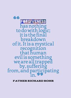 """""""Forgiveness has nothing to do with logic; it is the final breakdown of it. It is a mystical recognition that human evil is something we are all trapped by, suffering from, and participating in."""" — Father Richard Rohr"""