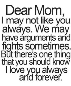 Dear Mom, I may not like you always. We may have arguments and fights sometimes. But there's one thing that you should know - I love you always and forever. - 20+ Mother's Day Quotes