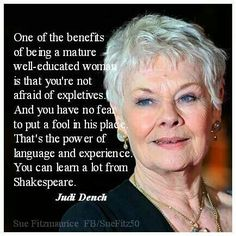 "Dame Judith Olivia ""Judi"" Dench, CH DBE FRSA is an English film, stage and television actress, occasional singer and author. Dench made her professional debut in 1957 with the Old Vic Company. Woman Quotes, Life Quotes, Quotes Women, Older Women Quotes, Year Quotes, I Look To You, Guter Rat, Aging Quotes, Judi Dench"