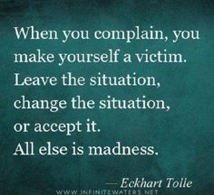 """When you complain, you make yourself into a victim. When you speak out, you are in your power. So change the situation by taking action or by speaking out if necessary or possible; leave the situation or accept it. All else is madness."" Eckhart Tolle, The Power of Now."