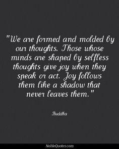 Estamos hechos y moldeados por nuestros pensamientos. Aquellos que sus mentes estan moldeados por pensamientos desinteresados, dan felicidad cuando hablan o atuan. La Alegria los sigue como una sombra que nunca los deja. -Buddha