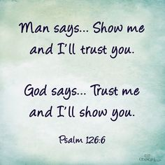 """""""Man says. Show me and I'll trust you. God says. Trust me and I'll show you."""" ~Psalms The Bible Bible Verses Quotes, Bible Scriptures, Faith Quotes, Trusting God Quotes, Jesus Quotes, Trust Quotes, Daily Bible Verses, Godly Men Quotes, Psalms Verses"""