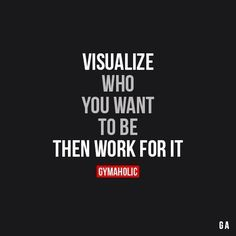 Visualize Who You Want To Be Than Work For It.
