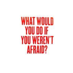 Cosa faresti se non avessi paura?!