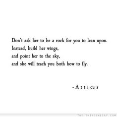 Don't ask her to be a rock for you to lean upon instead build her wings and point her to the sky