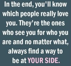 In the end You'll know which people really love you. They're the ones who see you for who you are and no matter what, they'll always find a way to be at your side. - the users, liars and flakes will fall by the wayside