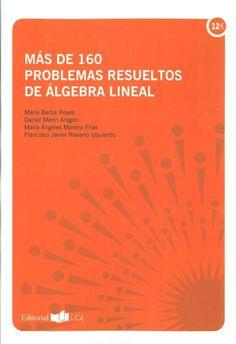Más de 160 problemas resueltos de álgebra lineal María Barba Reyes Cádiz : Editorial UCA, Servicio de Publicaciones de la Universidad de Cádiz, 2015 Novedades Abril 2017