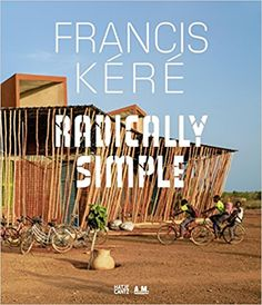 Francis Kéré: Radically Simple: Amazon.de: Andres Lepik, Ayca Beygo: Bücher