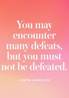 """""""You may encounter many defeats, but you must not be defeated."""" — Maya Angelou"""