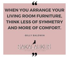 When you arrange your living room furniture, think less of symmetry and more of comfort.  -Billy Baldwin