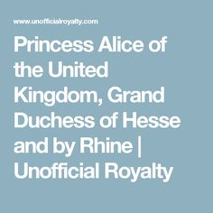 Princess Alice of the United Kingdom, Grand Duchess of Hesse and by Rhine | Unofficial Royalty