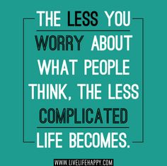 The less you worry about what people think, the less complicated life becomes. | Flickr - Photo Sharing!