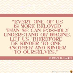 """""""Every one of us is more beloved than we can possibly understand or imagine. Let us therefore be kinder to one another and kinder to ourselves.""""  -- Robert D. Hales"""