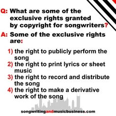 Q: What are some of the exclusive rights granted by copyright for songwriters?  A: Some of the exclusive rights are: 1) the right to publicly perform the song, 2) the right to print lyrics or sheet music, 3) the right to record and distribute the song, 4) the right to make a derivative work of the song.  http://songwritingandmusicbusiness.com/articles/Music_Publishing_101_Songwriting_Business/ #songwriting #music #business