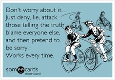 Don't worry about it... Just deny, lie, attack those telling the truth, blame everyone else, and then pretend to be sorry. Works every time.
