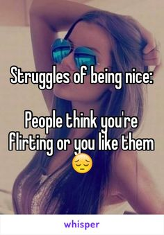 Struggles of being nice: People think you're flirting or you like them