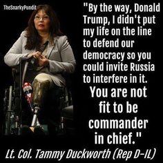 """By the way, Donald Trump, i didn't put my life on the line to defend our democracy so you could invite Russia to interfere in it. You are not fit to be commander in chief."" - Lt. Col. Tammy Duckworth Rep D-IL"